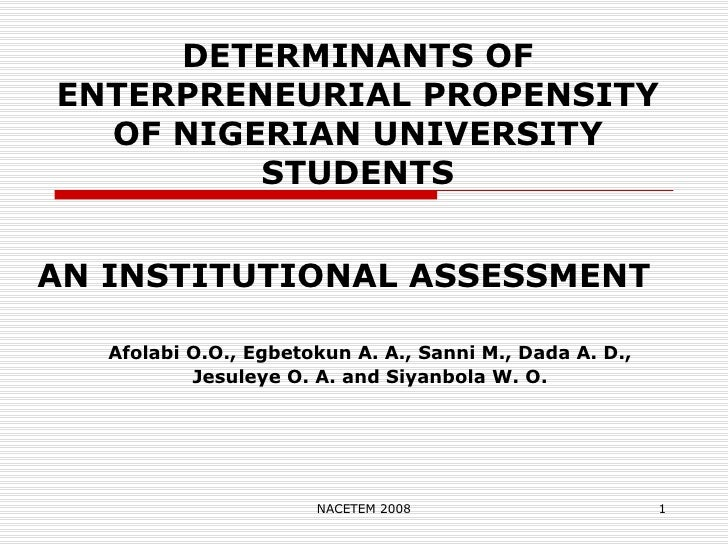 DETERMINANTS OF ENTERPRENEURIAL PROPENSITY OF NIGERIAN UNIVERSITY STUDENTS AN INSTITUTIONAL ASSESSMENT Afolabi O.O., Egbet...