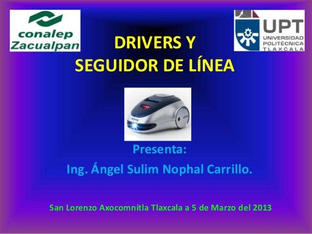 DRIVERS Y      SEGUIDOR DE LÍNEA                Presenta:    Ing. Ángel Sulim Nophal Carrillo.San Lorenzo Axocomnitla Tlax...