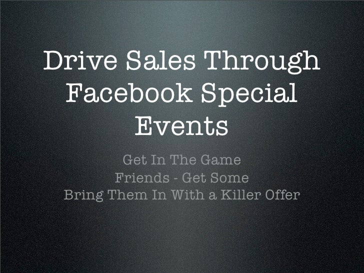 Drive Sales Through  Facebook Special        Events          Get In The Game         Friends - Get Some  Bring Them In Wit...