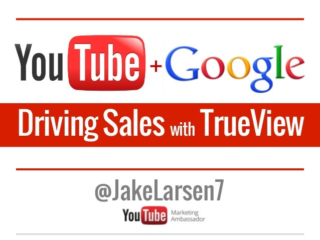 +Driving Sales with TrueView       @JakeLarsen7