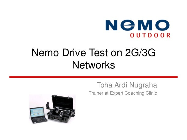 Nemo Drive Test on 2G/3G       Networks              Toha Ardi Nugraha           Trainer at Expert Coaching Clinic