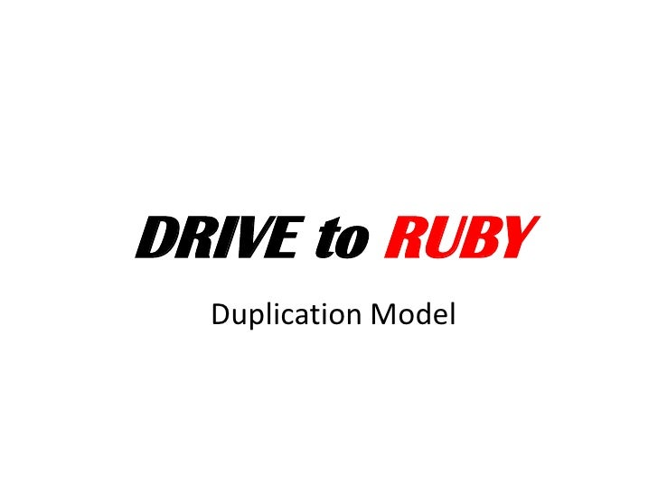 DRIVE to RUBY<br />Duplication Model<br />