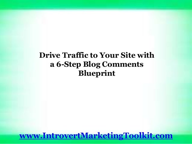 Drive Traffic to Your Site with a 6-Step Blog Comments Blueprint www.IntrovertMarketingToolkit.com