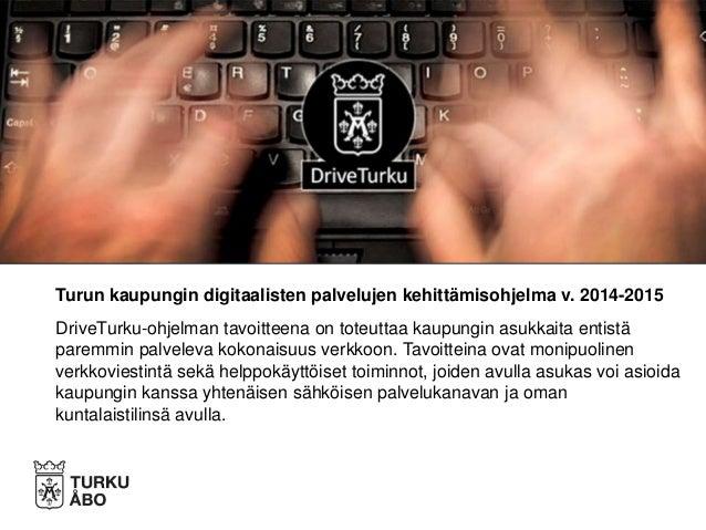 Turun kaupungin digitaalisten palvelujen kehittämisohjelma v. 2014-2015 DriveTurku-ohjelman tavoitteena on toteuttaa kaupu...
