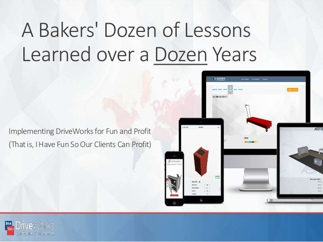 A Bakers' Dozen of Lessons Learned over a Dozen Years Implementing DriveWorks for Fun and Profit (Thatis,I Have Fun So Our...