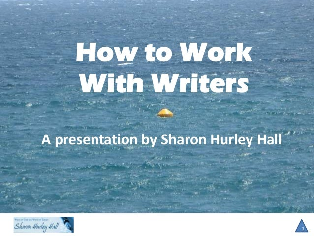 How to Work With Writers 1 A presentation by Sharon Hurley Hall
