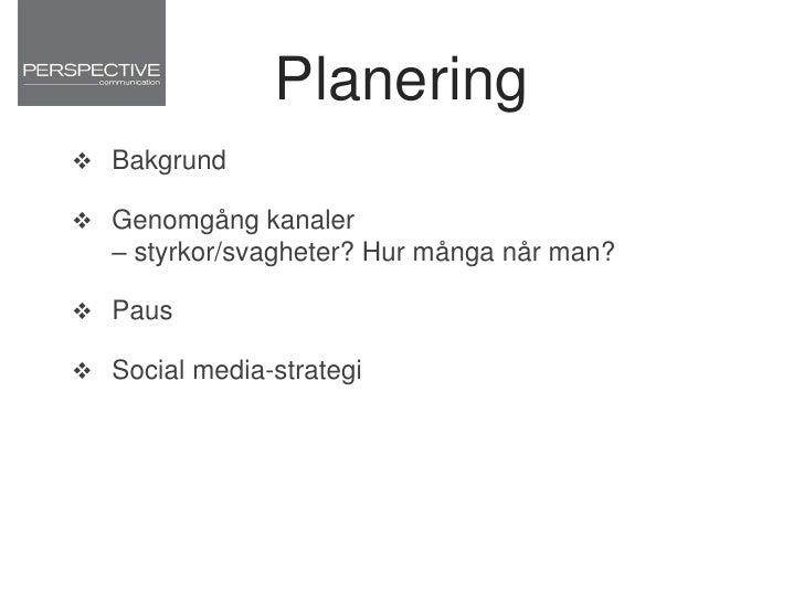Planering<br />Bakgrund <br />Genomgång kanaler – styrkor/svagheter? Hur många når man?<br />Paus<br />Social media-strate...