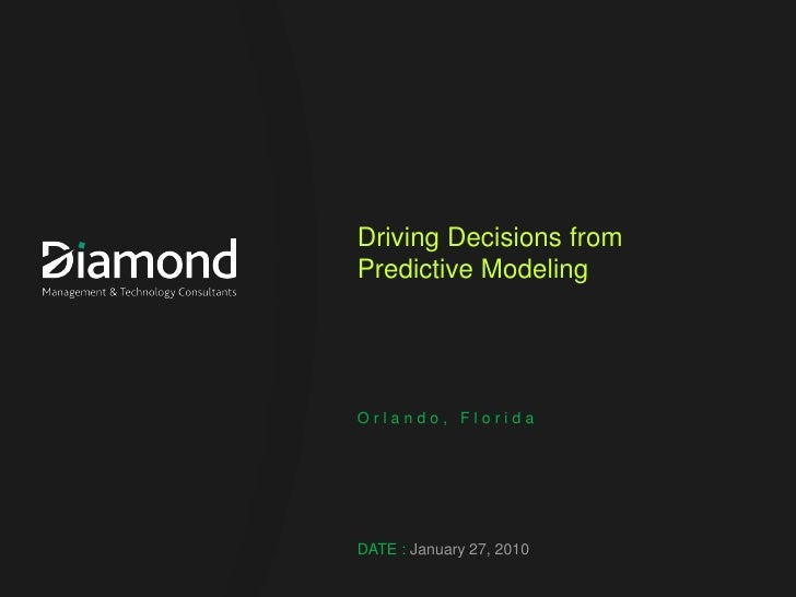 Driving Decisions from Predictive Modeling     Orlando, Florida     DATE : January 27, 2010