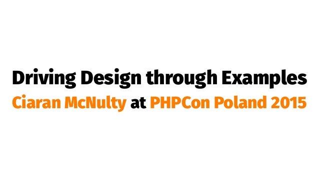 Driving Design through Examples Ciaran McNulty at PHPCon Poland 2015
