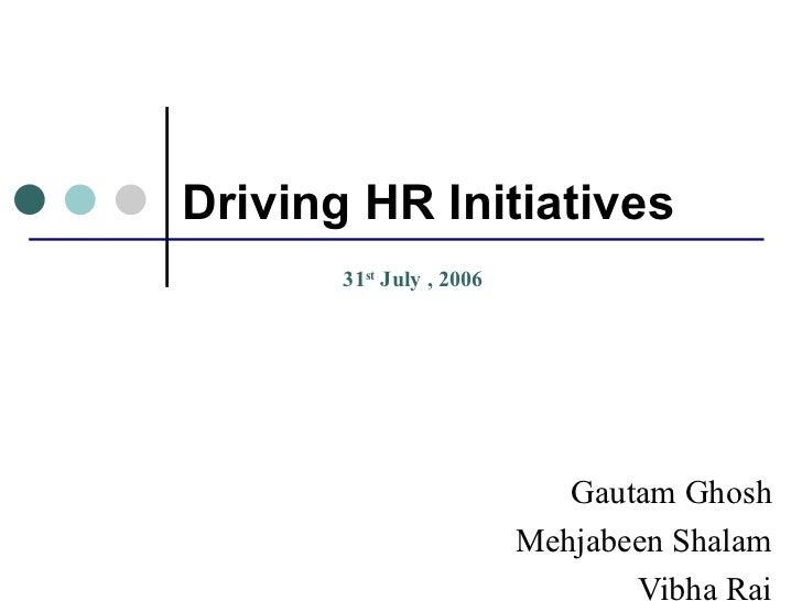 Driving HR Initiatives Gautam Ghosh Mehjabeen Shalam Vibha Rai 31 st  July , 2006