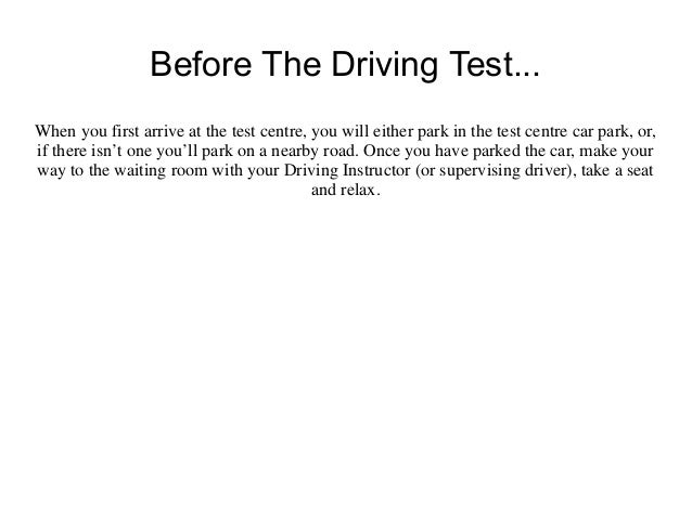 Before The Driving Test...When you first arrive at the test centre, you will either park in the test centre car park, or,i...