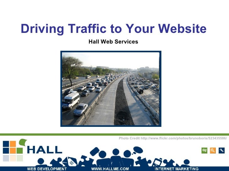 Driving Traffic to Your Website Hall Web Services Photo Credit http://www.flickr.com/photos/brunoboris/523435586/