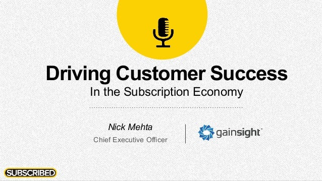 Driving Customer Success In the Subscription Economy Nick Mehta Chief Executive Officer