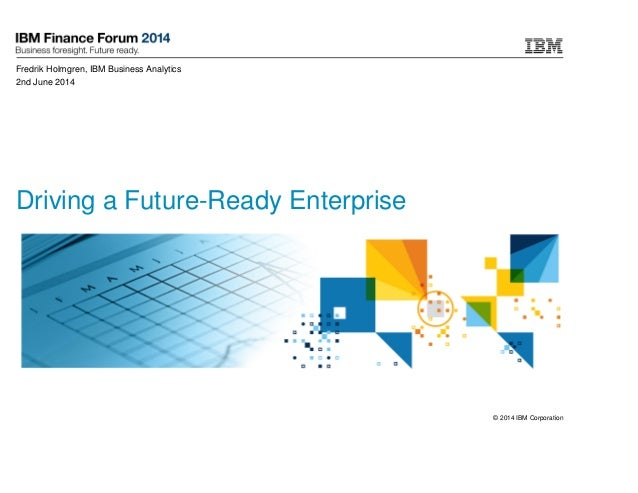 © 2014 IBM Corporation Driving a Future-Ready Enterprise Fredrik Holmgren, IBM Business Analytics 2nd June 2014