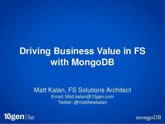 Driving Business Value in FS with MongoDB Matt Kalan, FS Solutions Architect Email: Matt.kalan@10gen.com Twitter: @matthew...