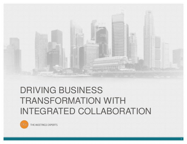 1 DRIVING BUSINESS TRANSFORMATION WITH INTEGRATED COLLABORATION