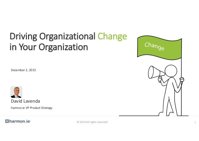 Driving Organizational Change  in Your Organization December 2, 2013  David Lavenda harmon.ie VP Product Strategy  © 2013 ...