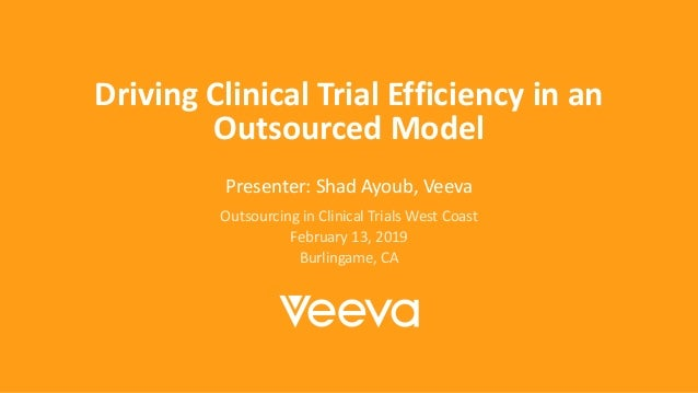 Driving Clinical Trial Efficiency in an Outsourced Model Presenter: Shad Ayoub, Veeva Outsourcing in Clinical Trials West ...