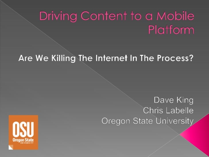 Driving Content to a MobilePlatform <br />Are We Killing The Internet In The Process?<br />Dave King<br />Chris Labelle<br...
