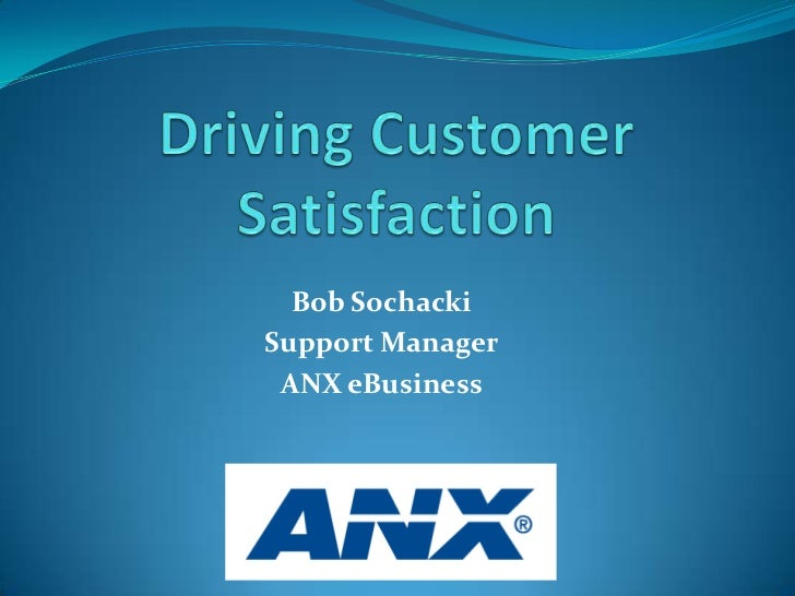 Driving Customer Satisfaction<br />Bob Sochacki<br />Support Manager<br />ANX eBusiness<br />