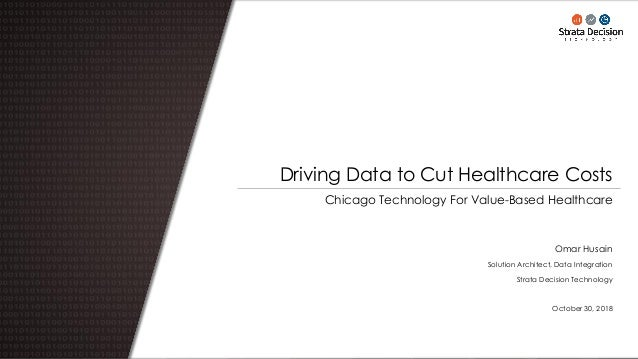 Chicago Technology For Value-Based Healthcare Driving Data to Cut Healthcare Costs Omar Husain Solution Architect, Data In...