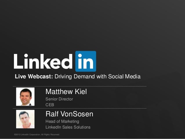 ©2013 LinkedIn Corporation. All Rights Reserved. Live Webcast: Driving Demand with Social Media Matthew Kiel Senior Direct...