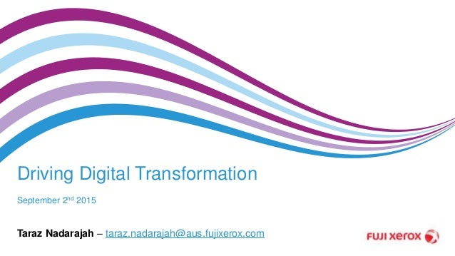 Driving Digital Transformation September 2nd 2015 Taraz Nadarajah – taraz.nadarajah@aus.fujixerox.com