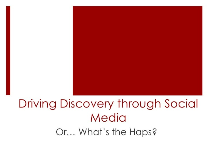 Driving Discovery through Social             Media      Or… What's the Haps?