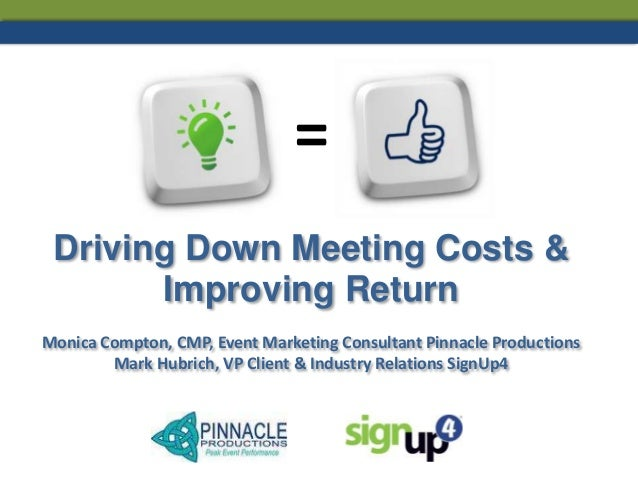 = Driving Down Meeting Costs & Improving Return Monica Compton, CMP, Event Marketing Consultant Pinnacle Productions Mark ...