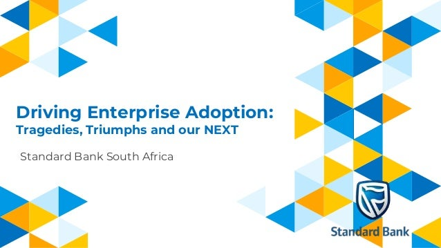 Driving Enterprise Adoption: Tragedies, Triumphs and our NEXT Standard Bank South Africa