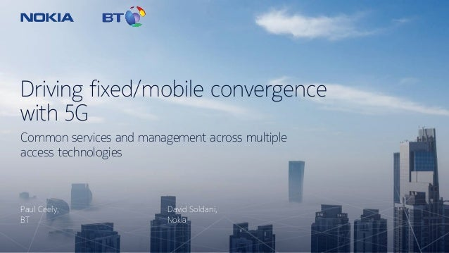 Driving fixed/mobile convergence with 5G Paul Ceely, BT Common services and management across multiple access technologies...