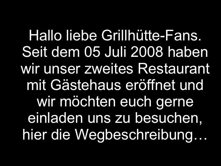 Hallo liebe Grillhütte-Fans. Seit dem 05 Juli 2008 haben wir unser zweites Restaurant mit Gästehaus eröffnet und wir möcht...