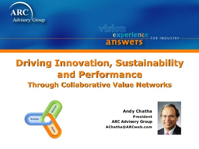 Driving Innovation, Sustainability and Performance Through Collaborative Value Networks Andy Chatha President ARC Advisory...