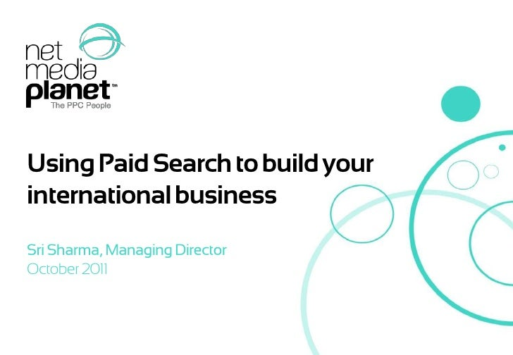 Using Paid Search to build your international business<br />Sri Sharma, Managing Director<br />October 2011<br />