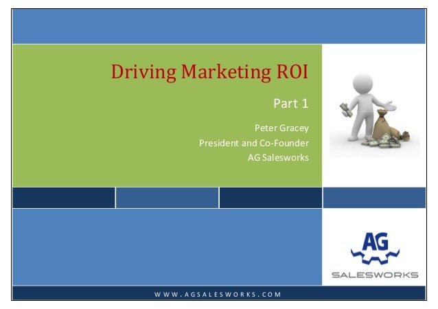 Driving Marketing ROIPart 1 Peter Gracey  President and Co‐Founder  AG Salesworks     W W W . A G S A L E S W O R K S ....