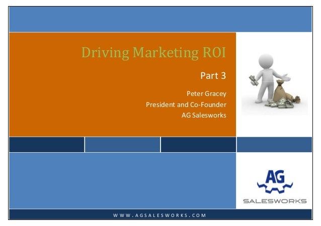 DrivingMarketingROIPart3PeterGraceyPresidentandCo‐FounderAGSalesworks W W W . A G S A L E S W O R K S ....