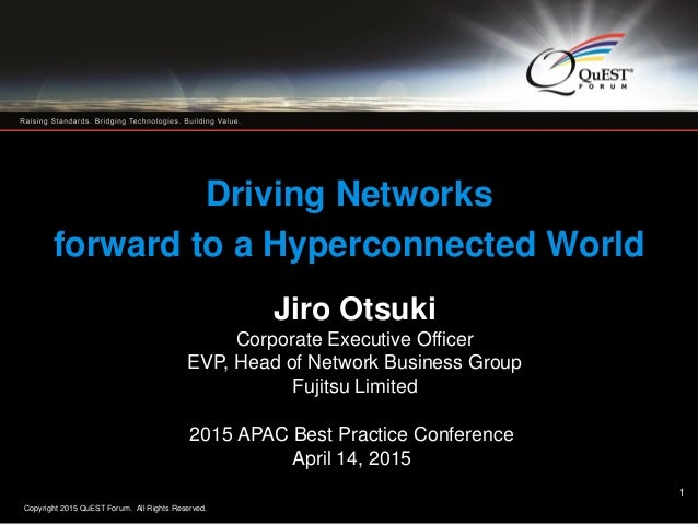 Copyright 2015 QuEST Forum. All Rights Reserved. 1 Driving Networks forward to a Hyperconnected World Jiro Otsuki Corporat...