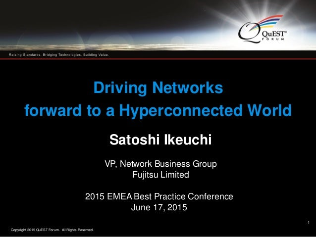 Copyright 2015 QuEST Forum. All Rights Reserved. 1 Driving Networks forward to a Hyperconnected World Satoshi Ikeuchi VP, ...