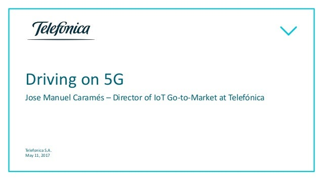 Driving on 5G Jose Manuel Caramés – Director of IoT Go-to-Market at Telefónica Telefonica S.A. May 11, 2017