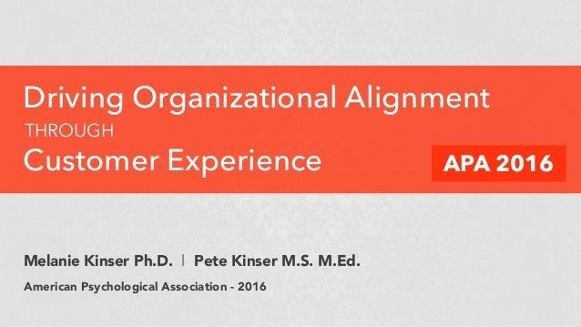 Driving Organizational Alignment THROUGH Customer Experience APA 2016 Melanie Kinser Ph.D. l Pete Kinser M.S. M.Ed. Americ...