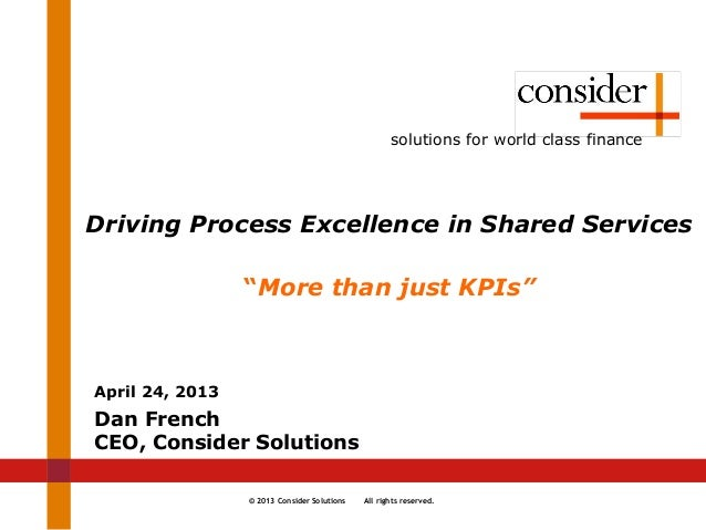 © 2013 Consider Solutions All rights reserved.solutions for world class financeDriving Process Excellence in Shared Servic...