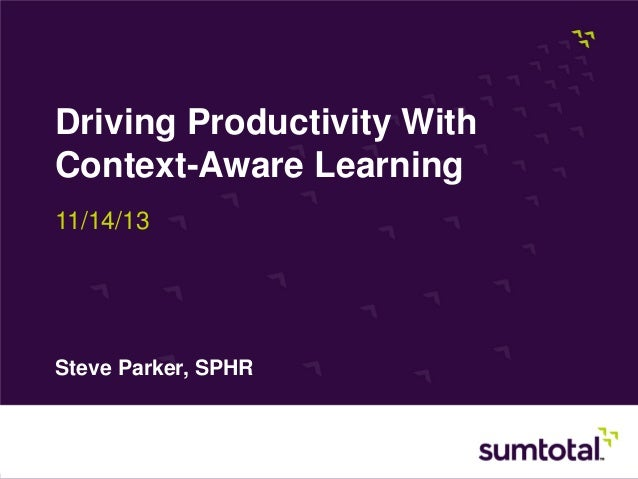 Driving Productivity With Context-Aware Learning 11/14/13  Steve Parker, SPHR  Page 1 Copyright © 2013, SumTotal Systems, ...