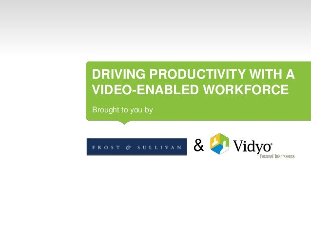 DRIVING PRODUCTIVITY WITH A VIDEO-ENABLED WORKFORCE Brought to you by  &