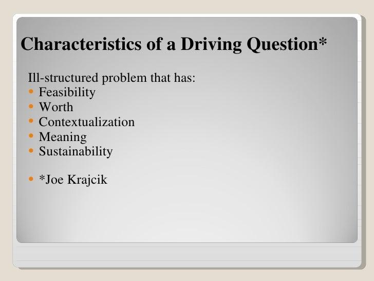 Characteristics of a Driving Question* <ul><li>Ill-structured problem that has: </li></ul><ul><li>Feasibility </li></ul><u...