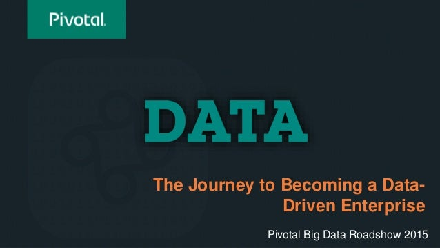 The Journey to Becoming a Data- Driven Enterprise Pivotal Big Data Roadshow 2015
