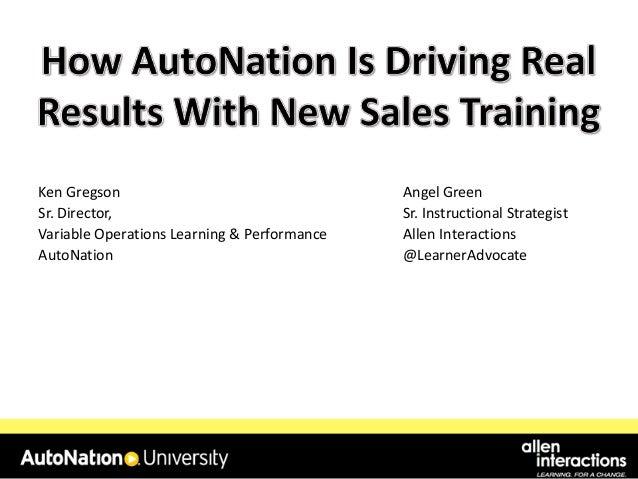 Ken Gregson Sr. Director, Variable Operations Learning & Performance AutoNation  Angel Green Sr. Instructional Strategist ...