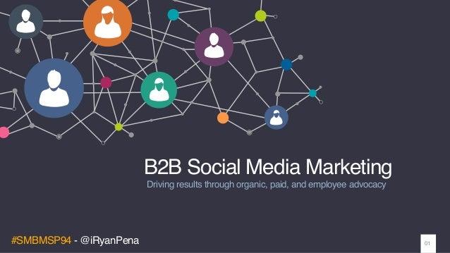 #SMBMSP94 - @iRyanPena B2B Social Media Marketing Driving results through organic, paid, and employee advocacy 01