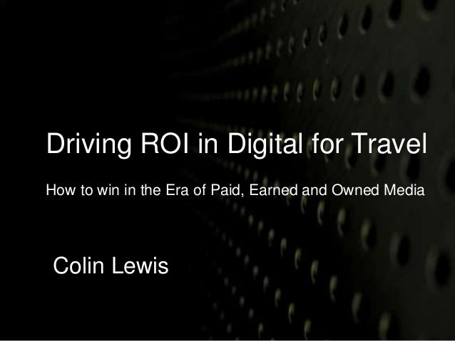 Driving ROI in Digital for Travel  How to win in the Era of Paid, Earned and Owned Media  Colin Lewis
