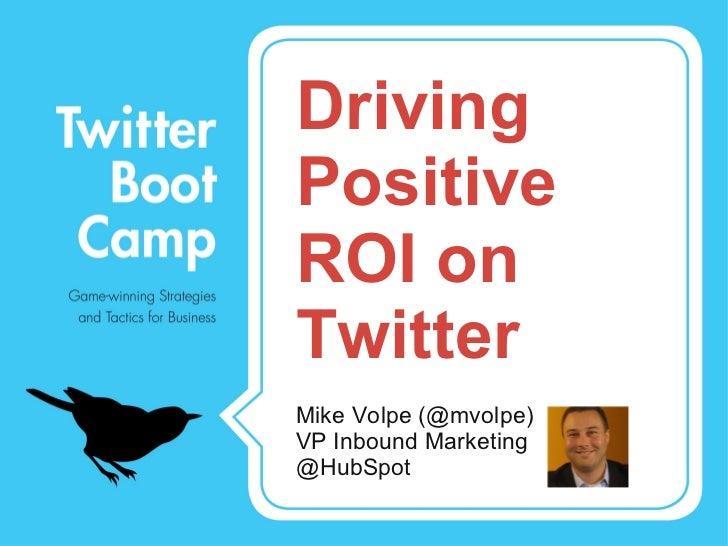 Driving Positive ROI on Twitter <ul><li>Mike Volpe (@mvolpe) </li></ul><ul><li>VP Inbound Marketing </li></ul><ul><li>@Hub...