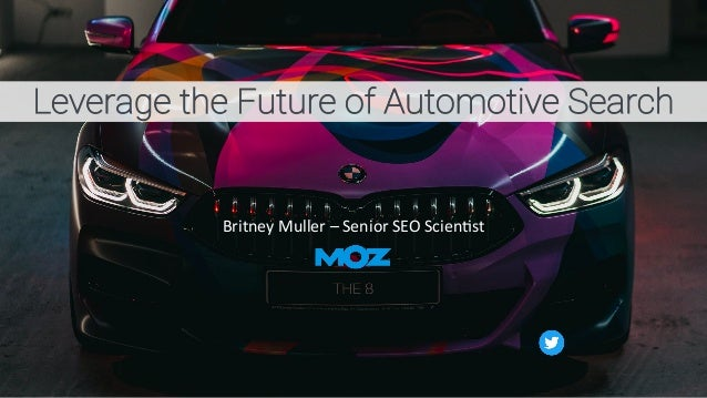 Leverage the Future of Automotive Search Britney Muller – Senior SEO Scien2st